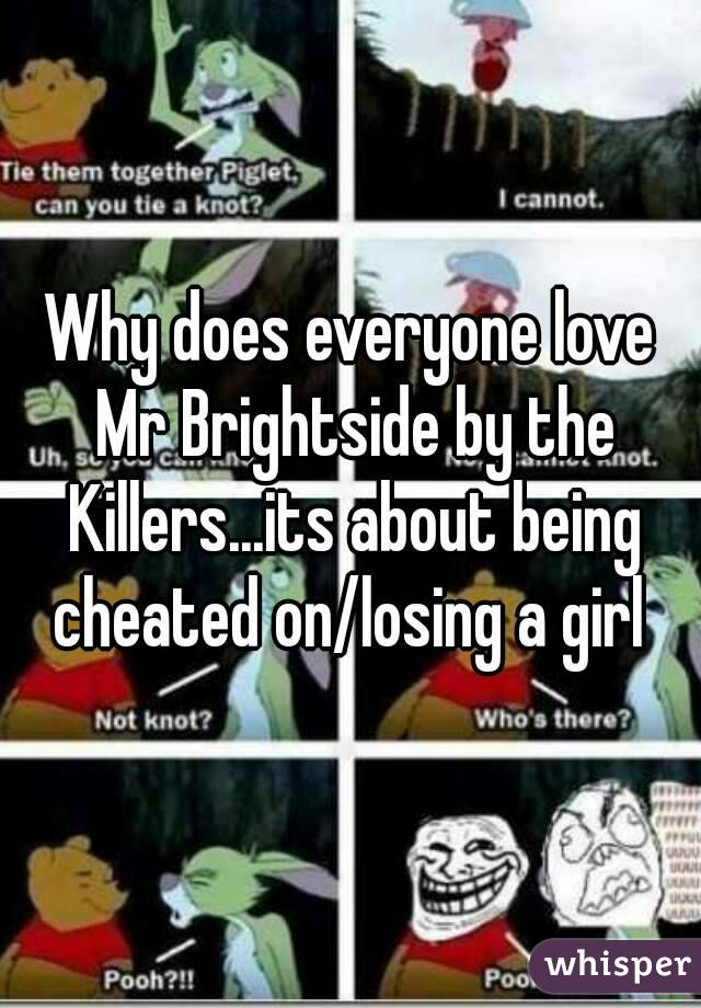 Why does everyone love Mr Brightside by the Killers...its about being cheated on/losing a girl