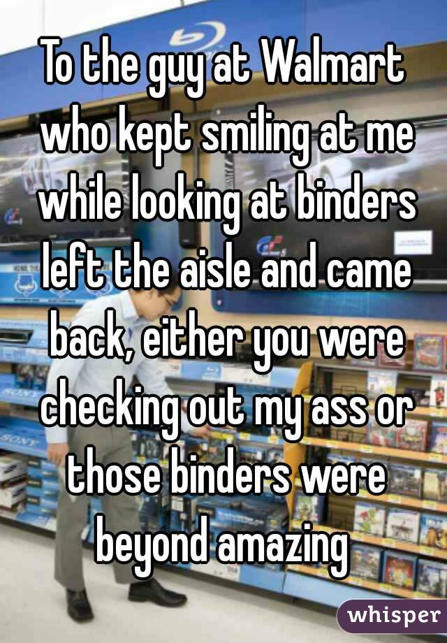 To the guy at Walmart who kept smiling at me while looking at binders left the aisle and came back, either you were checking out my ass or those binders were beyond amazing