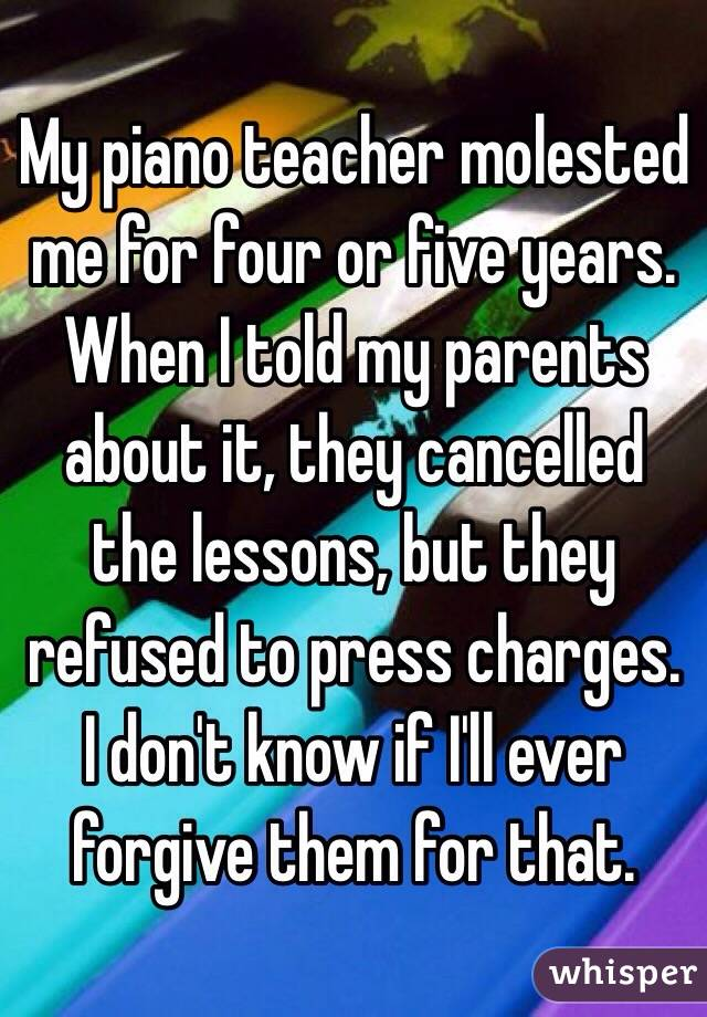 My piano teacher molested me for four or five years. When I told my parents about it, they cancelled the lessons, but they refused to press charges. I don't know if I'll ever forgive them for that.