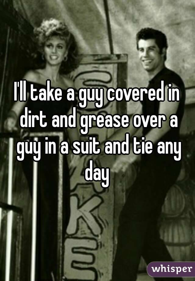 I'll take a guy covered in dirt and grease over a guy in a suit and tie any day