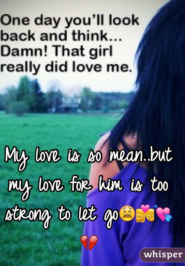 My love is so mean..but my love for him is too strong to let go😫💏💘💔