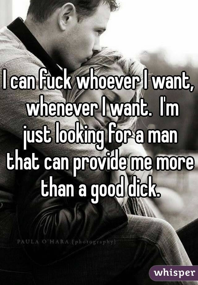 I can fuck whoever I want,  whenever I want.  I'm just looking for a man that can provide me more than a good dick.