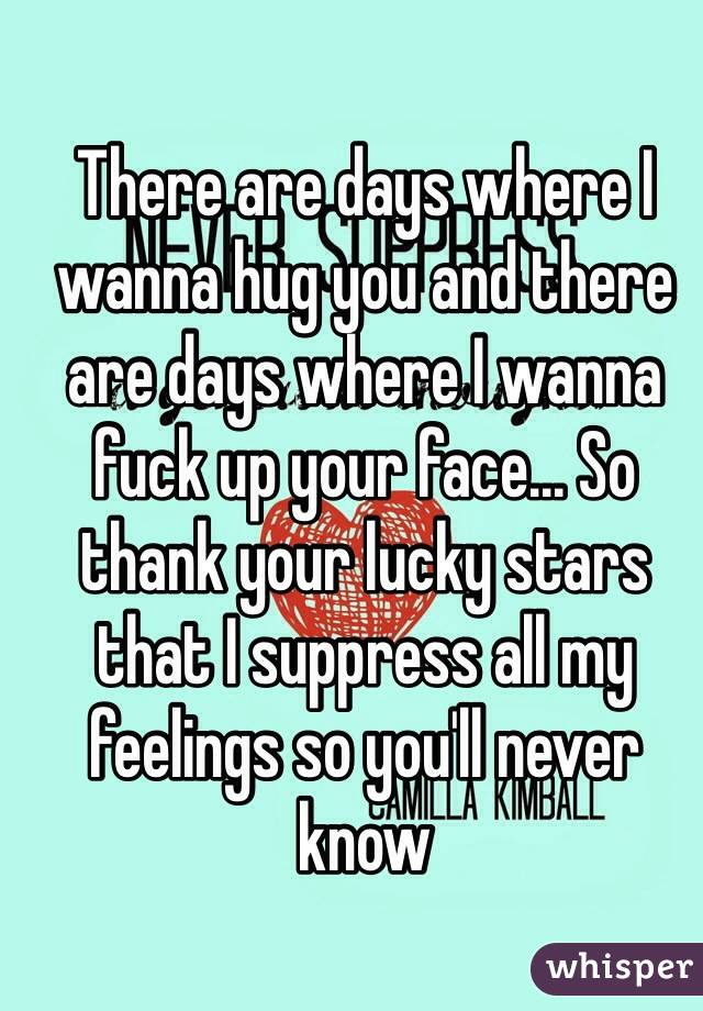 There are days where I wanna hug you and there are days where I wanna fuck up your face... So  thank your lucky stars that I suppress all my feelings so you'll never know