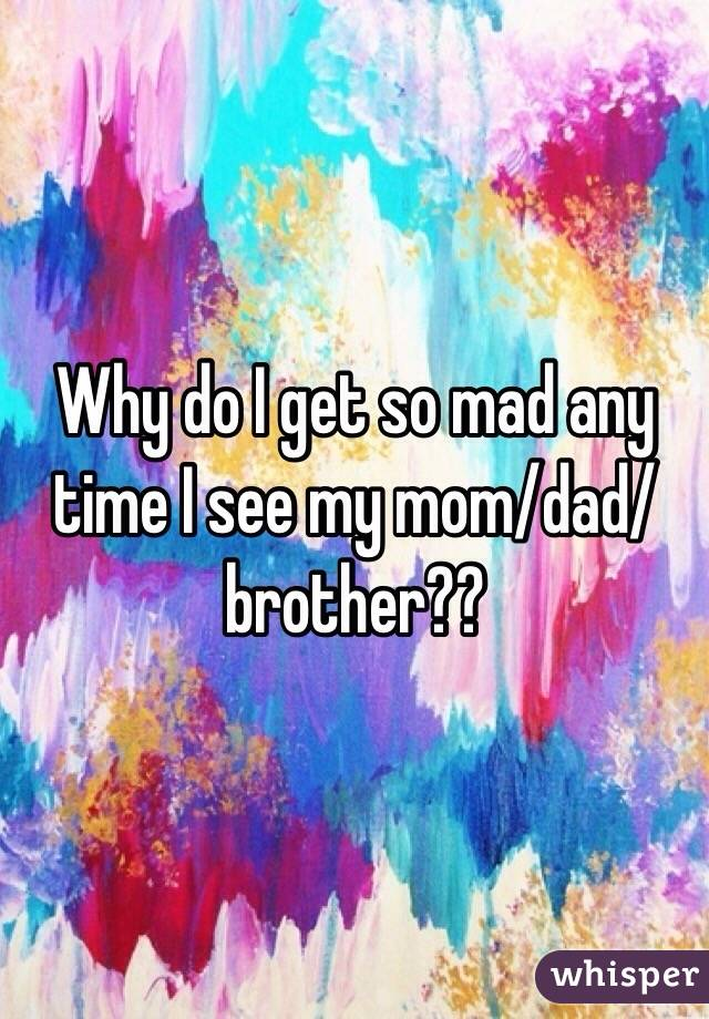 Why do I get so mad any time I see my mom/dad/brother??