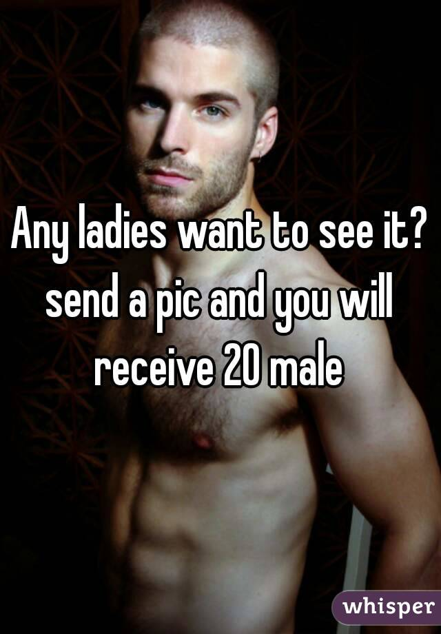 Any ladies want to see it? send a pic and you will receive 20 male