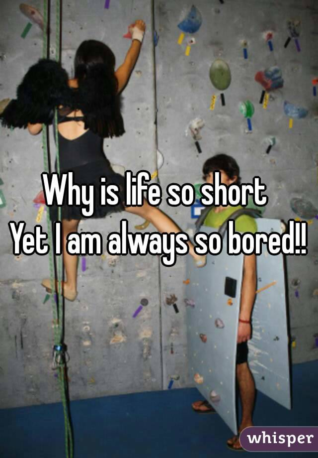Why is life so short  Yet I am always so bored!!