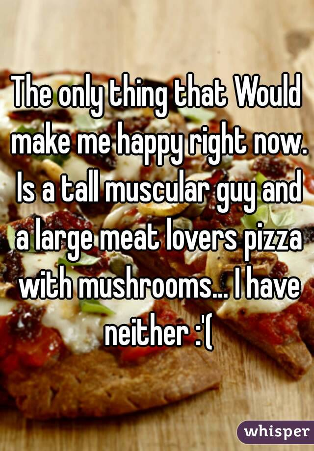 The only thing that Would make me happy right now. Is a tall muscular guy and a large meat lovers pizza with mushrooms... I have neither :'(