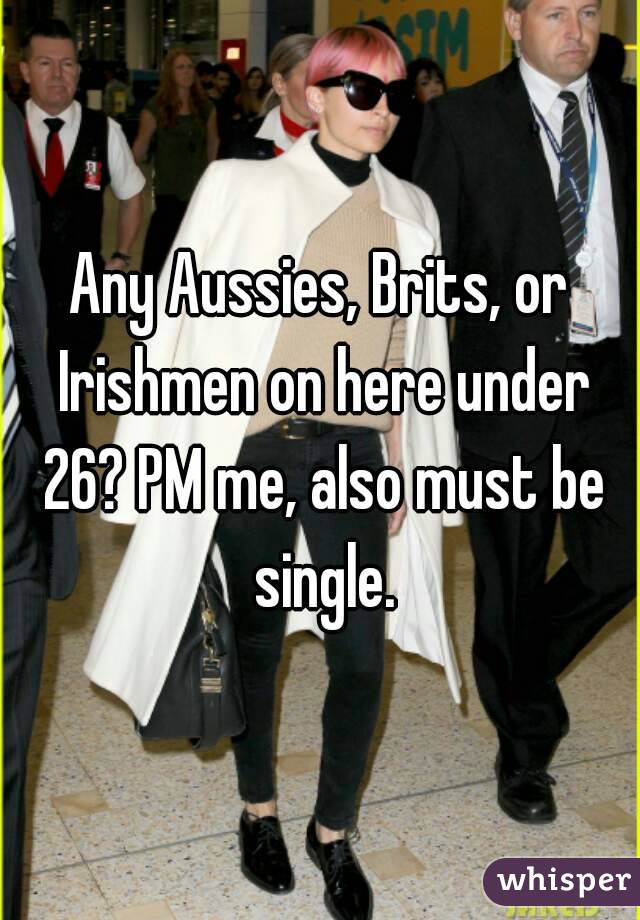 Any Aussies, Brits, or Irishmen on here under 26? PM me, also must be single.