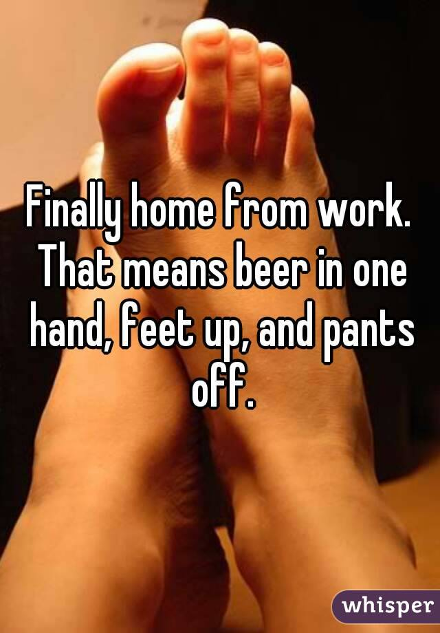 Finally home from work. That means beer in one hand, feet up, and pants off.