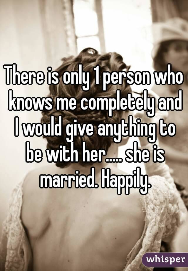 There is only 1 person who knows me completely and I would give anything to be with her..... she is married. Happily.