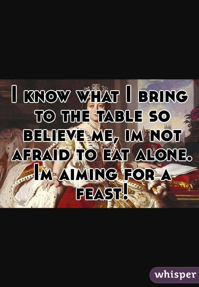 I know what I bring to the table so believe me, im not afraid to eat alone. Im aiming for a feast!
