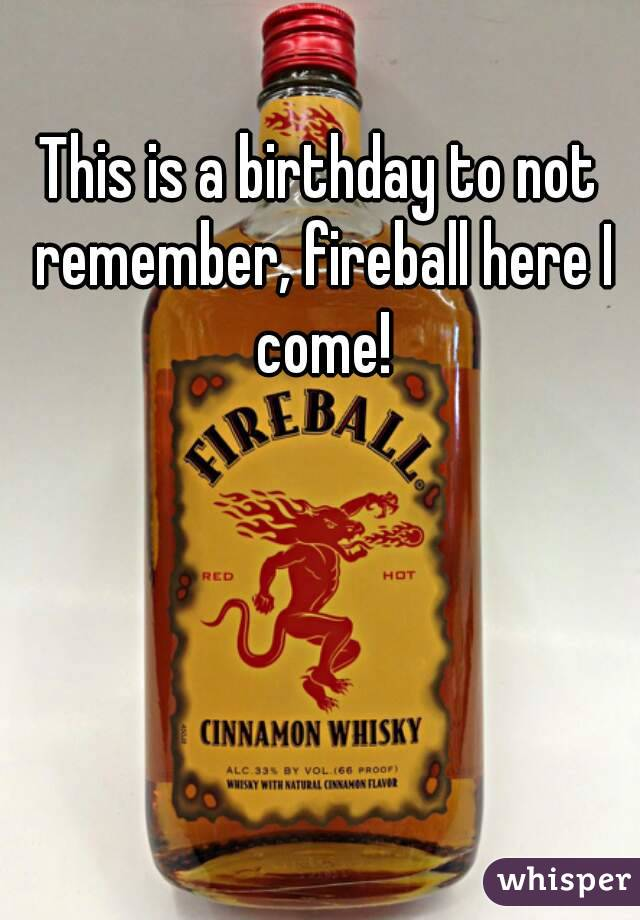 This is a birthday to not remember, fireball here I come!
