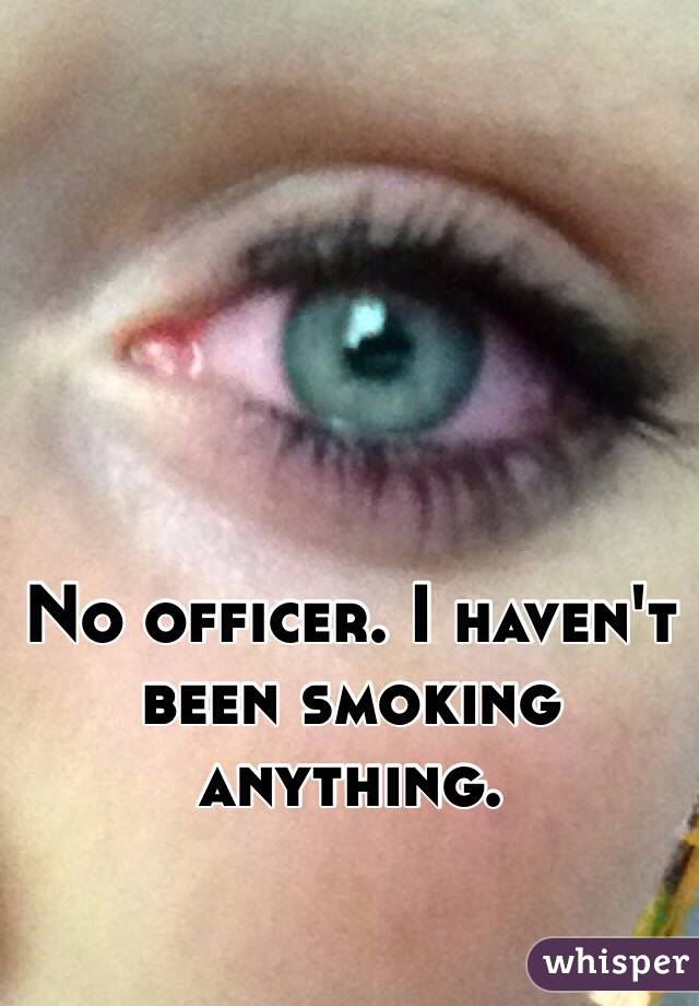 No officer. I haven't been smoking anything.