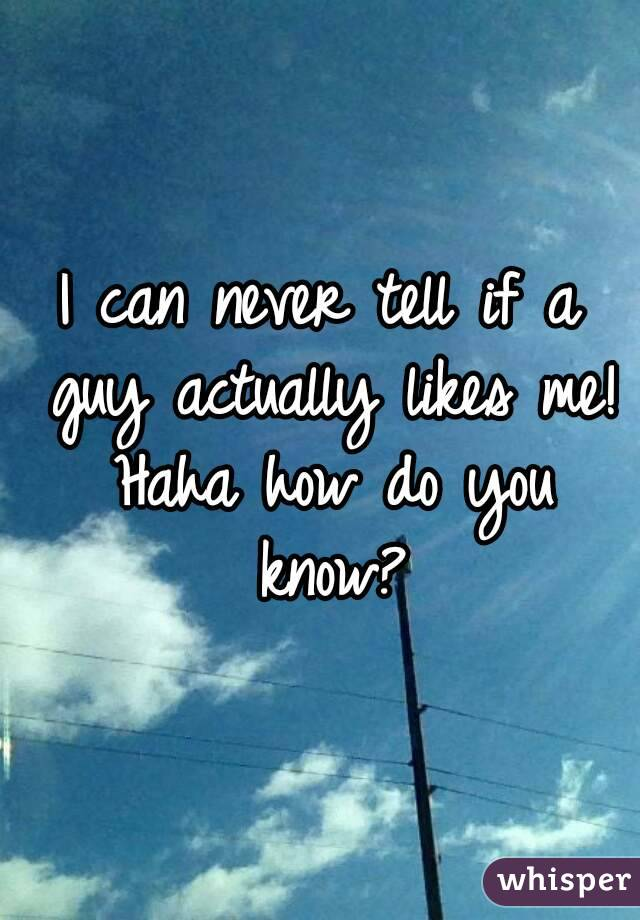 I can never tell if a guy actually likes me! Haha how do you know?