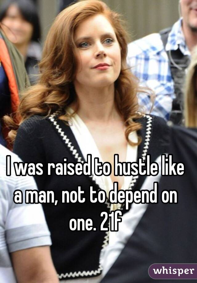 I was raised to hustle like a man, not to depend on one. 21f
