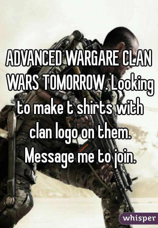 ADVANCED WARGARE CLAN WARS TOMORROW. Looking to make t shirts with clan logo on them. Message me to join.