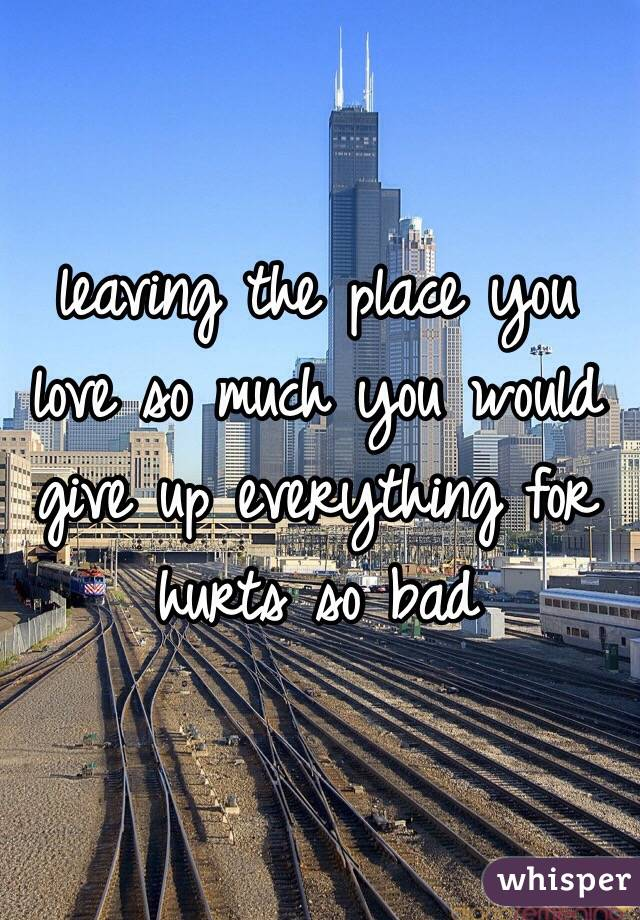 leaving the place you love so much you would give up everything for hurts so bad