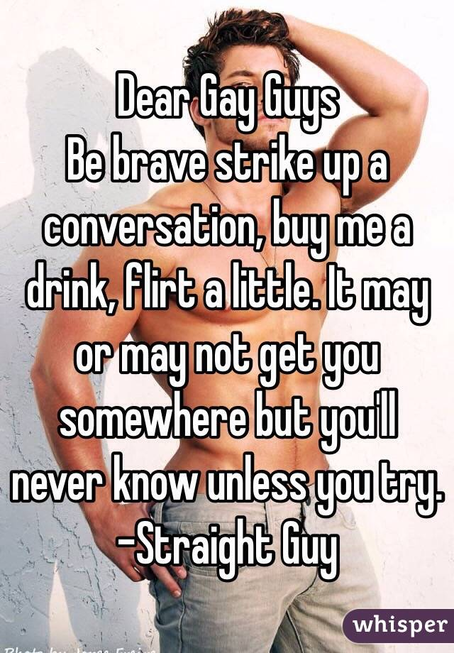Dear Gay Guys Be brave strike up a conversation, buy me a drink, flirt a little. It may or may not get you somewhere but you'll never know unless you try. -Straight Guy
