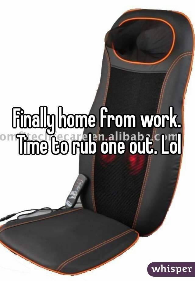 Finally home from work. Time to rub one out. Lol