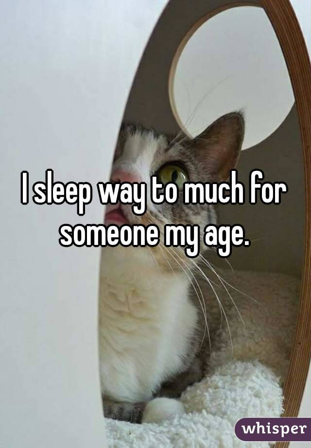 I sleep way to much for someone my age.