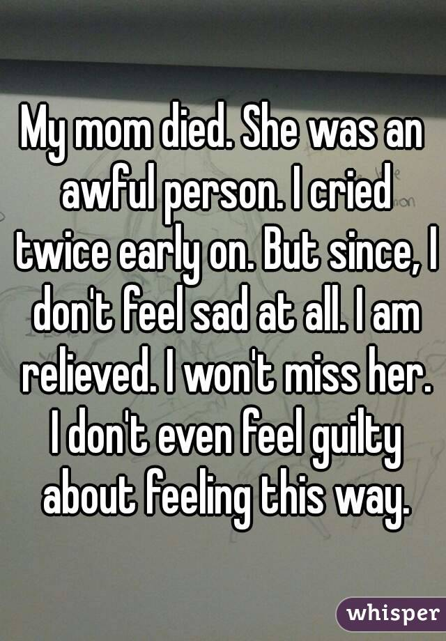 My mom died. She was an awful person. I cried twice early on. But since, I don't feel sad at all. I am relieved. I won't miss her. I don't even feel guilty about feeling this way.