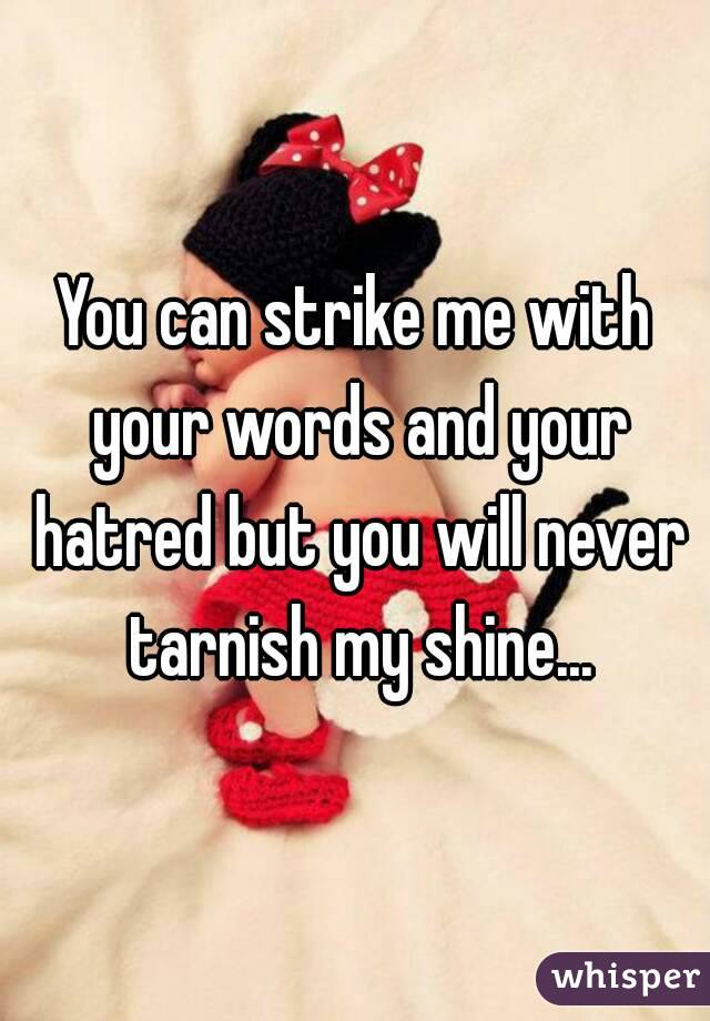 You can strike me with your words and your hatred but you will never tarnish my shine...