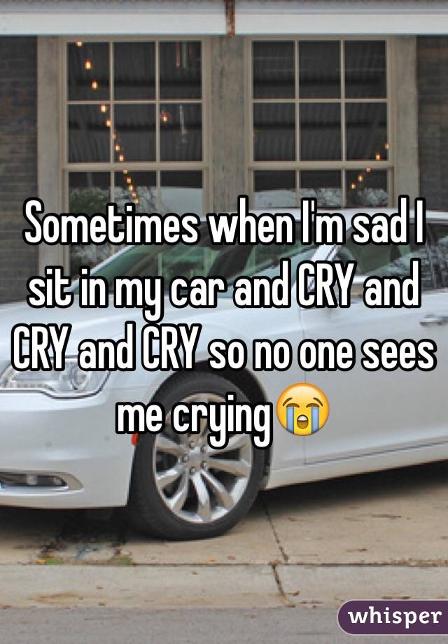Sometimes when I'm sad I sit in my car and CRY and CRY and CRY so no one sees me crying😭