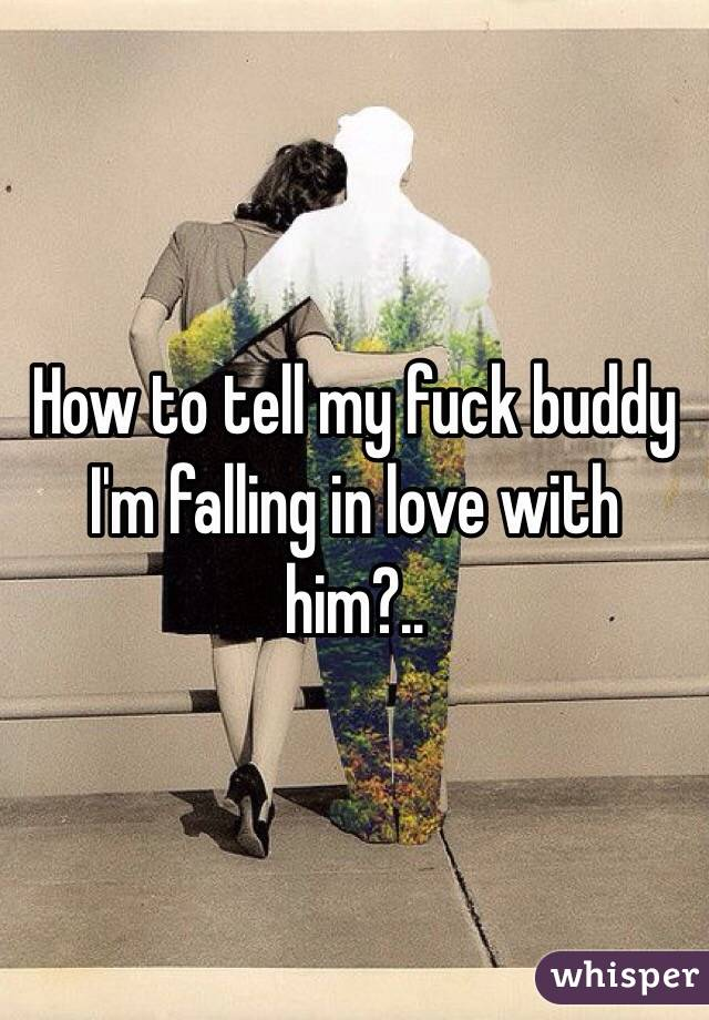 How to tell my fuck buddy I'm falling in love with him?..