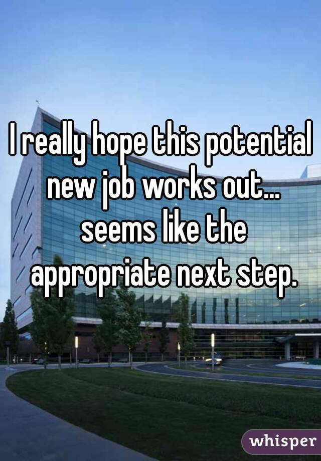 I really hope this potential new job works out... seems like the appropriate next step.