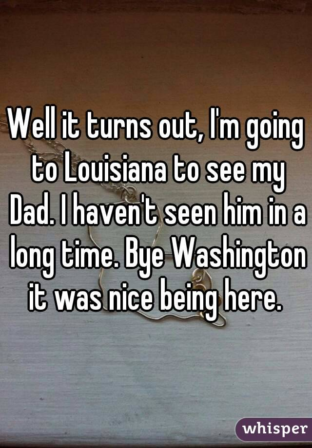 Well it turns out, I'm going to Louisiana to see my Dad. I haven't seen him in a long time. Bye Washington it was nice being here.