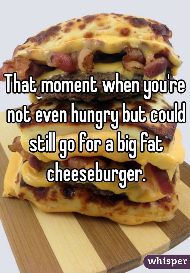 That moment when you're not even hungry but could still go for a big fat cheeseburger.