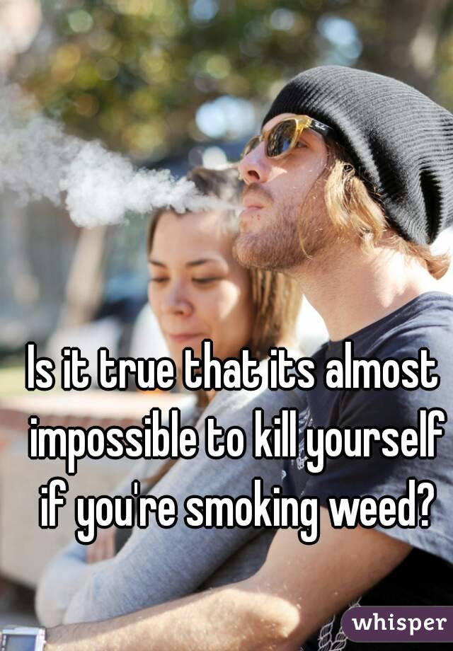 Is it true that its almost impossible to kill yourself if you're smoking weed?