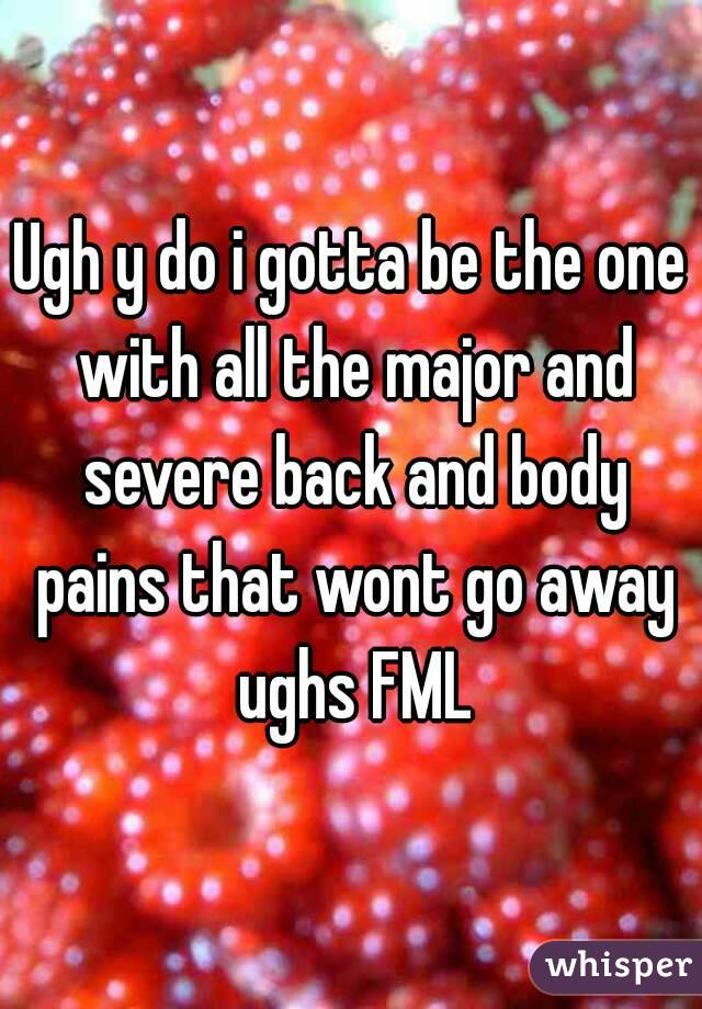 Ugh y do i gotta be the one with all the major and severe back and body pains that wont go away ughs FML