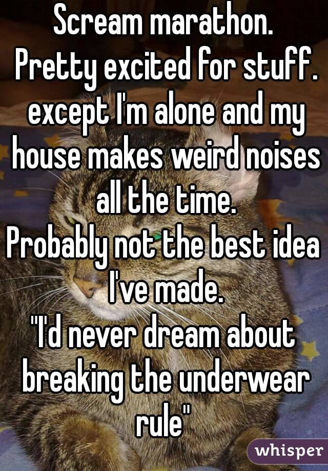 """Scream marathon.  Pretty excited for stuff. except I'm alone and my house makes weird noises all the time. Probably not the best idea I've made. """"I'd never dream about breaking the underwear rule"""""""