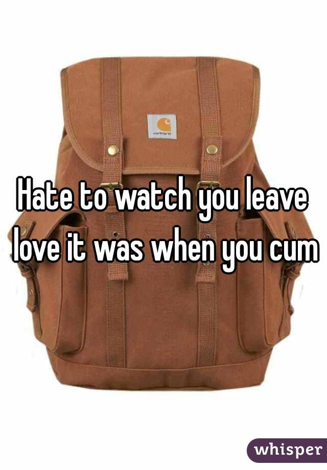 Hate to watch you leave love it was when you cum