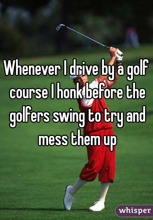 Whenever I drive by a golf course I honk before the golfers swing to try and mess them up