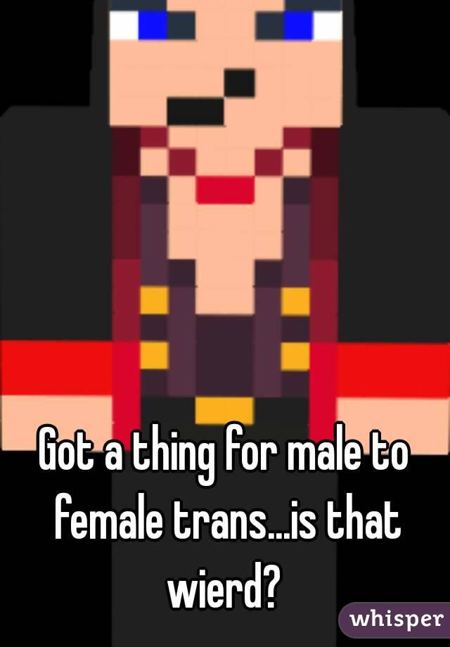 Got a thing for male to female trans...is that wierd?