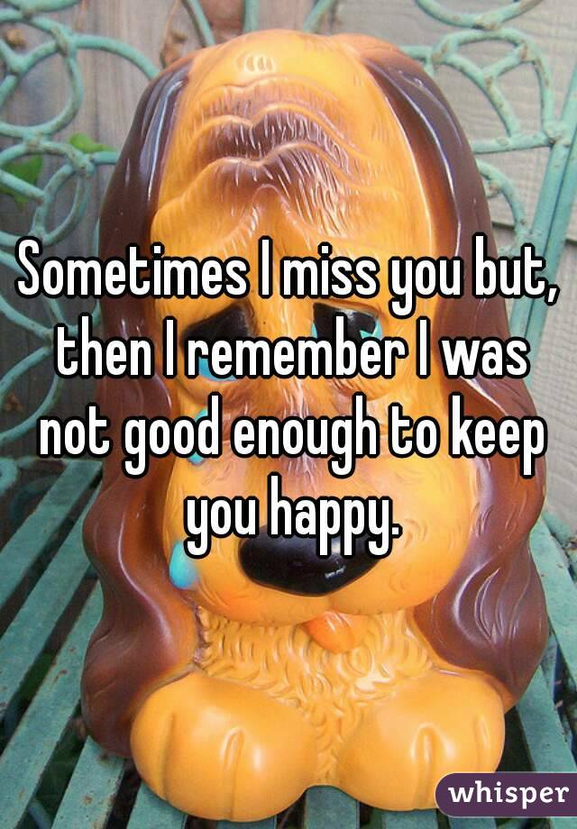 Sometimes I miss you but, then I remember I was not good enough to keep you happy.