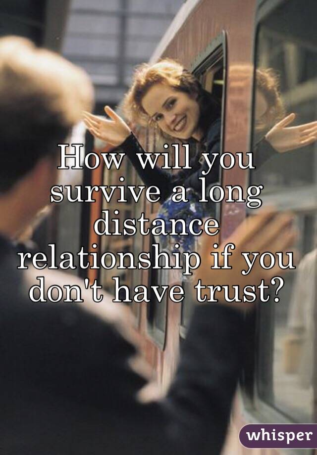 How will you survive a long distance relationship if you don't have trust?