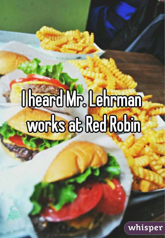 I heard Mr. Lehrman works at Red Robin