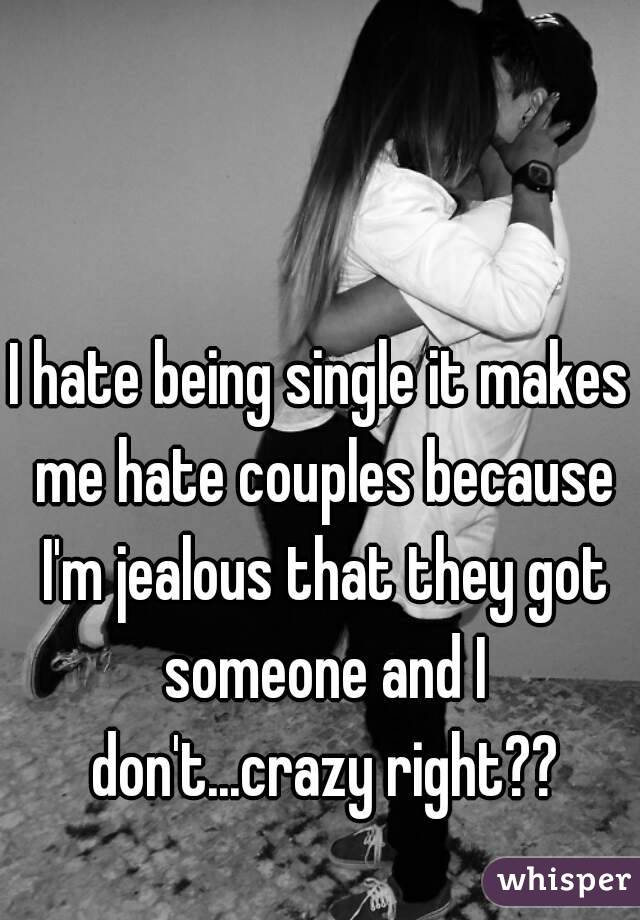 I hate being single it makes me hate couples because I'm jealous that they got someone and I don't...crazy right??