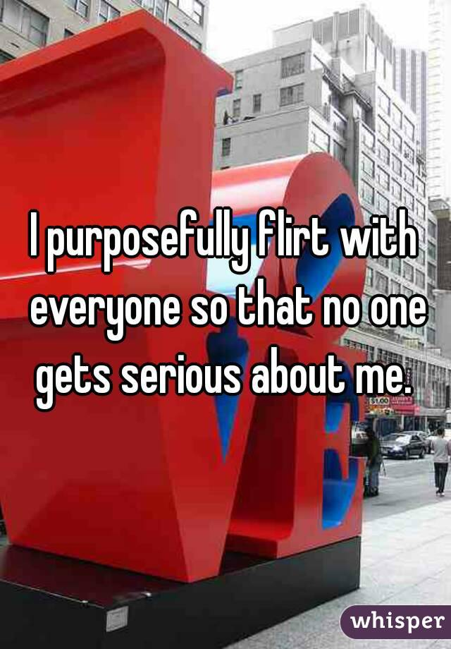 I purposefully flirt with everyone so that no one gets serious about me.
