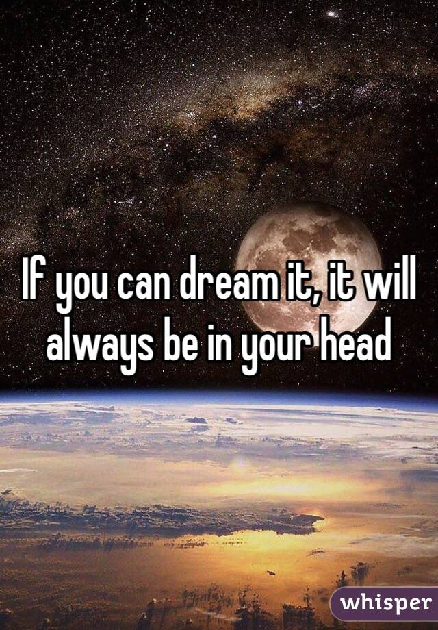 If you can dream it, it will always be in your head