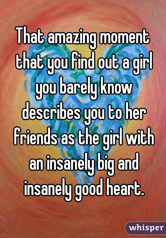 That amazing moment that you find out a girl you barely know describes you to her friends as the girl with an insanely big and insanely good heart.