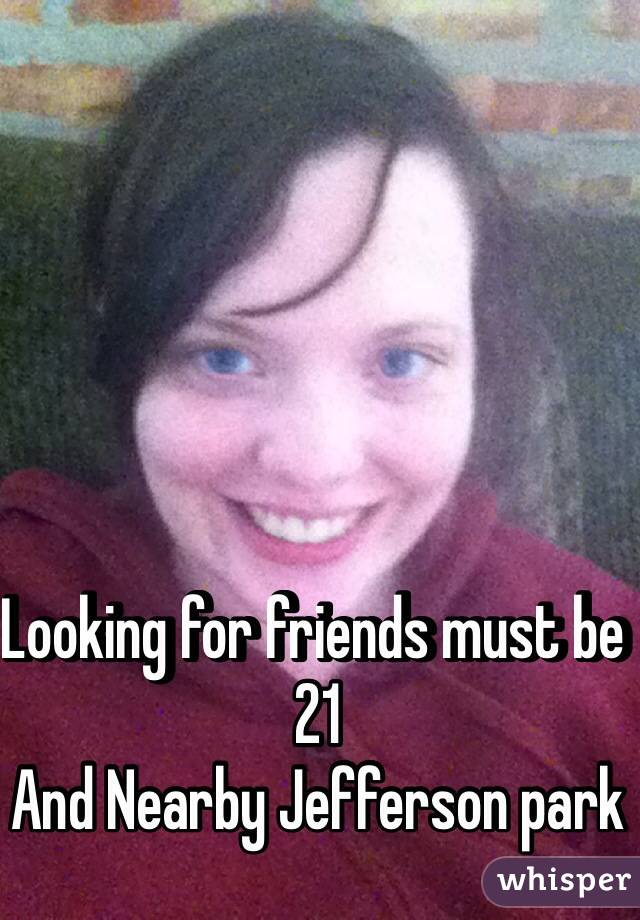 Looking for friends must be 21  And Nearby Jefferson park
