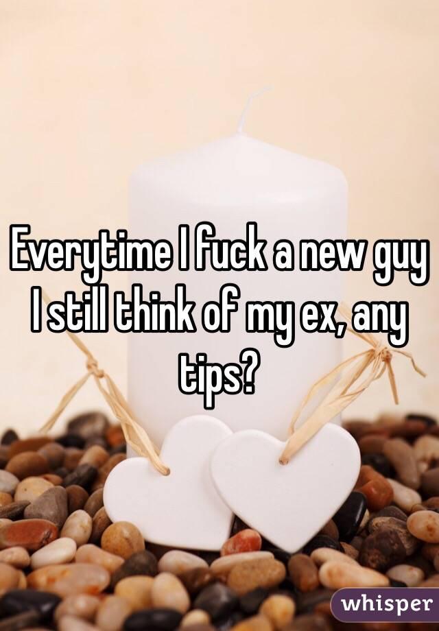 Everytime I fuck a new guy I still think of my ex, any tips?
