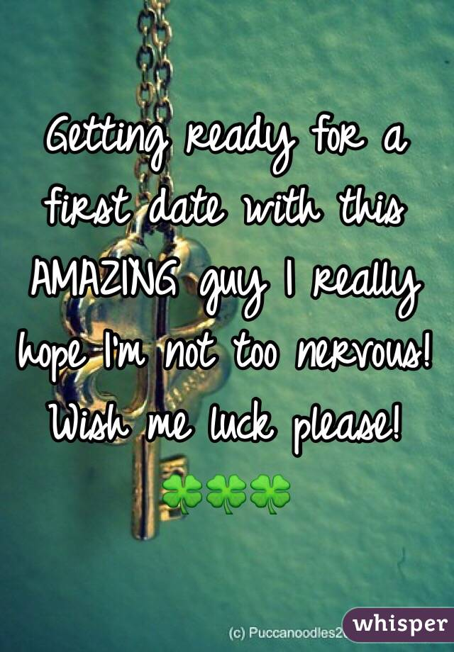 Getting ready for a first date with this AMAZING guy I really hope I'm not too nervous!  Wish me luck please! 🍀🍀🍀