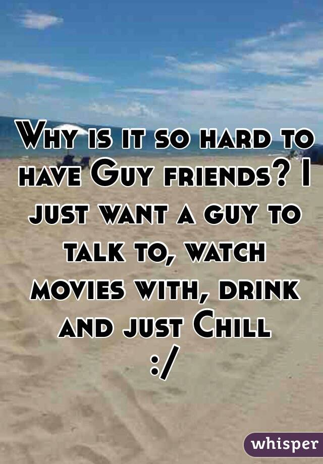 Why is it so hard to have Guy friends? I just want a guy to talk to, watch movies with, drink and just Chill  :/
