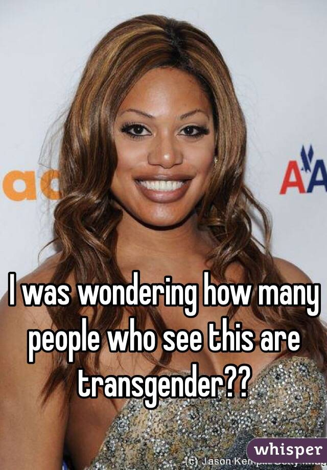 I was wondering how many people who see this are transgender??