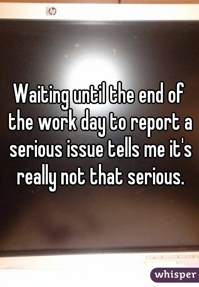 Waiting until the end of the work day to report a serious issue tells me it's really not that serious.